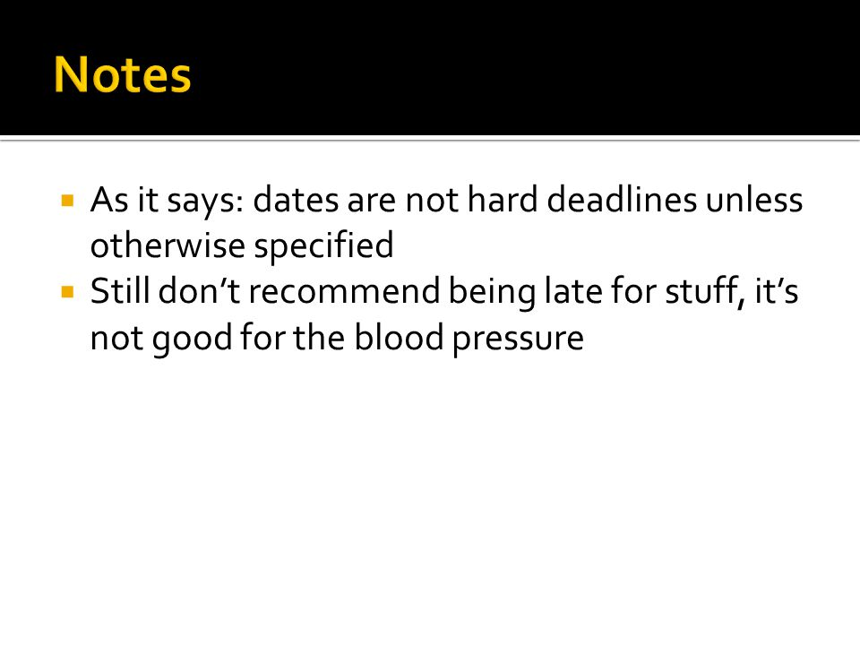 Notes As it says: dates are not hard deadlines unless otherwise specified.