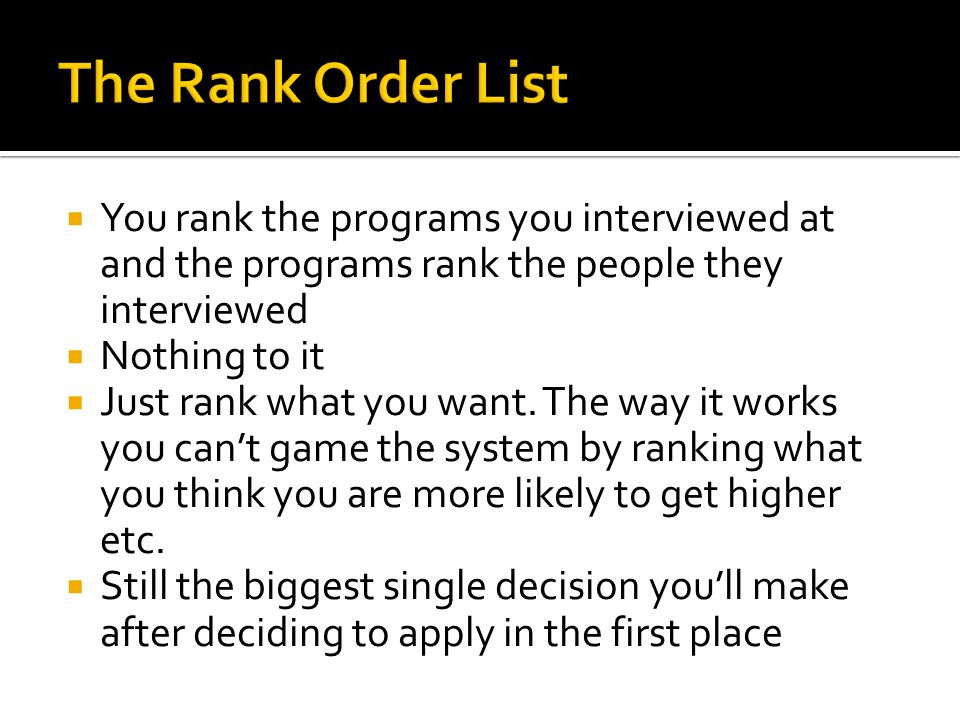 The Rank Order List You rank the programs you interviewed at and the programs rank the people they interviewed.