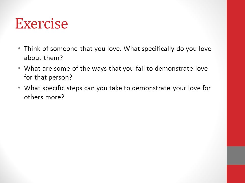 Exercise Think of someone that you love. What specifically do you love about them