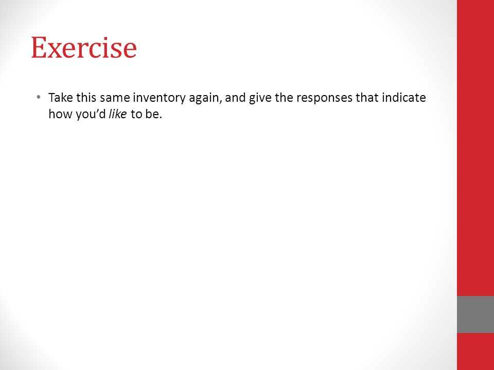 Exercise Take this same inventory again, and give the responses that indicate how you'd like to be.