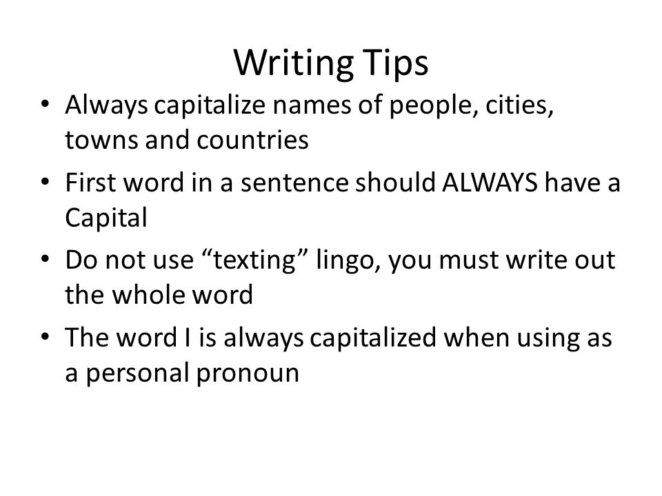 Writing Tips Always capitalize names of people, cities, towns and countries. First word in a sentence should ALWAYS have a Capital.