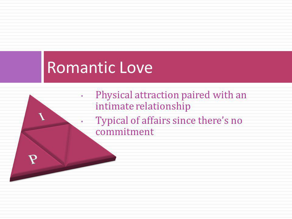 Romantic Love Physical attraction paired with an intimate relationship