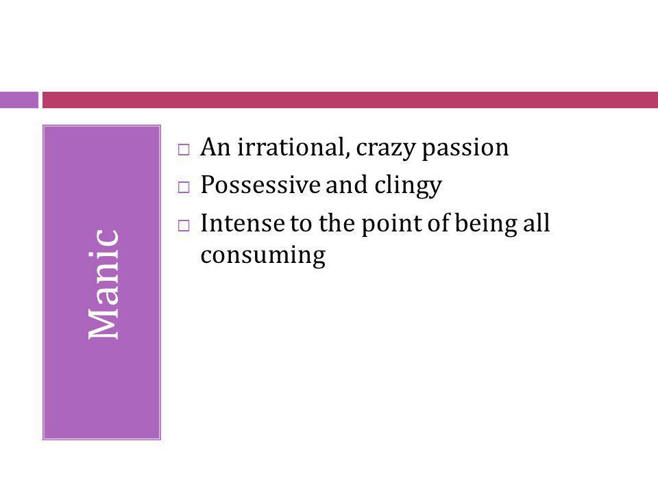 Manic An irrational, crazy passion Possessive and clingy