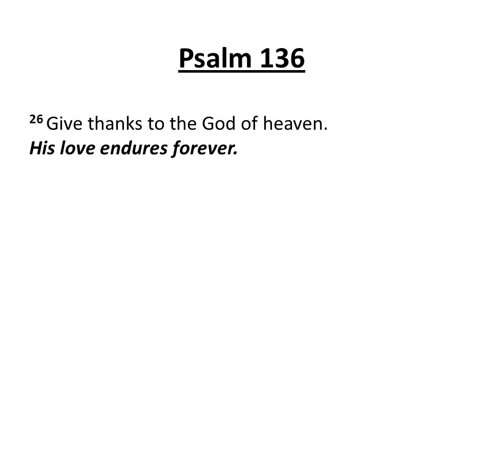 Psalm 136 26 Give thanks to the God of heaven. His love endures forever.