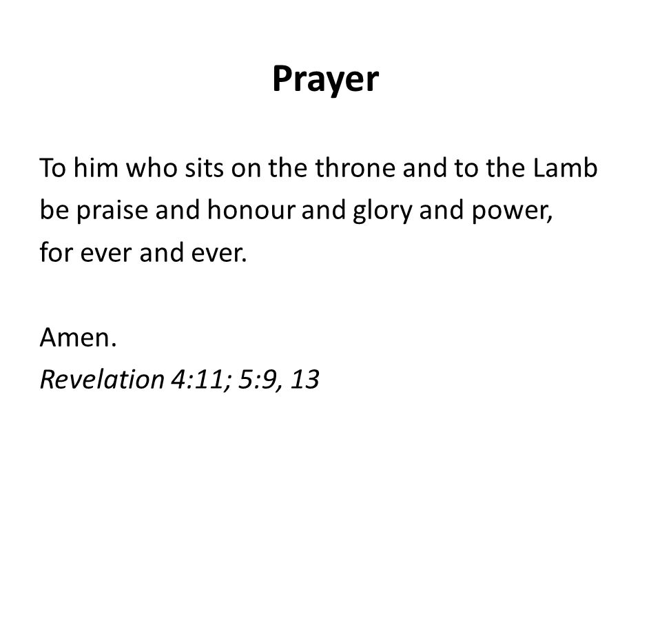 Prayer To him who sits on the throne and to the Lamb be praise and honour and glory and power, for ever and ever.