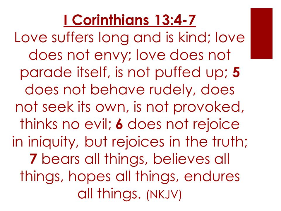 I Corinthians 13:4-7 Love suffers long and is kind; love does not envy; love does not parade itself, is not puffed up; 5 does not behave rudely, does not seek its own, is not provoked, thinks no evil; 6 does not rejoice in iniquity, but rejoices in the truth; 7 bears all things, believes all things, hopes all things, endures all things.