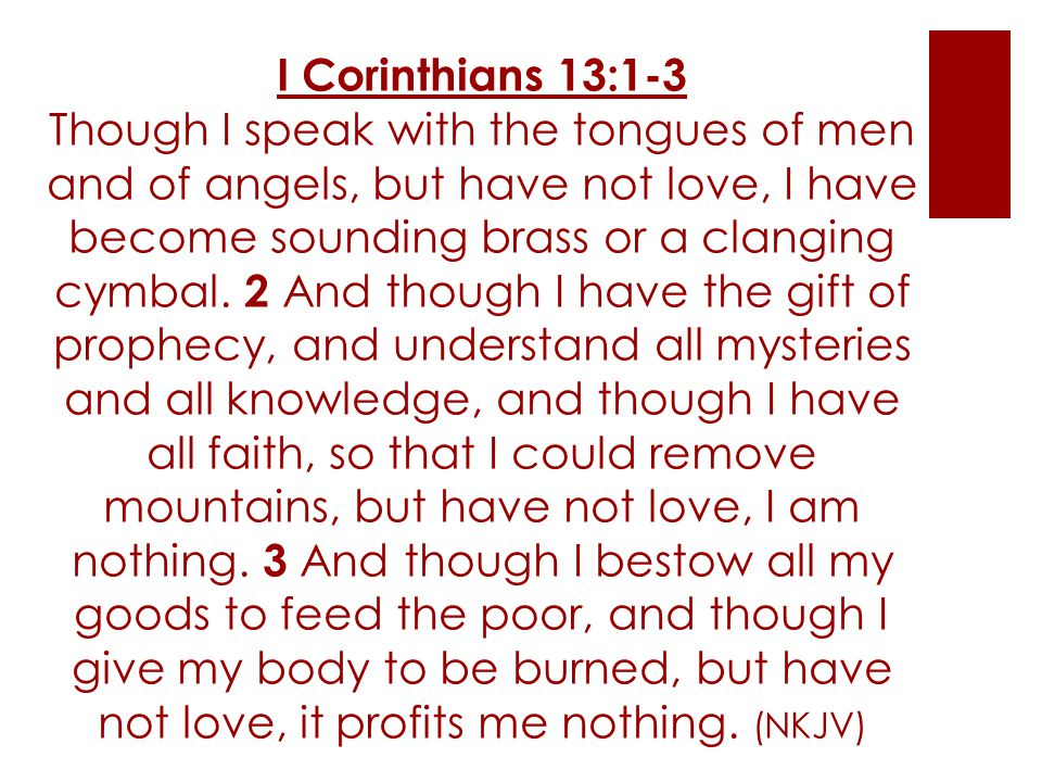 I Corinthians 13:1-3 Though I speak with the tongues of men and of angels, but have not love, I have become sounding brass or a clanging cymbal.