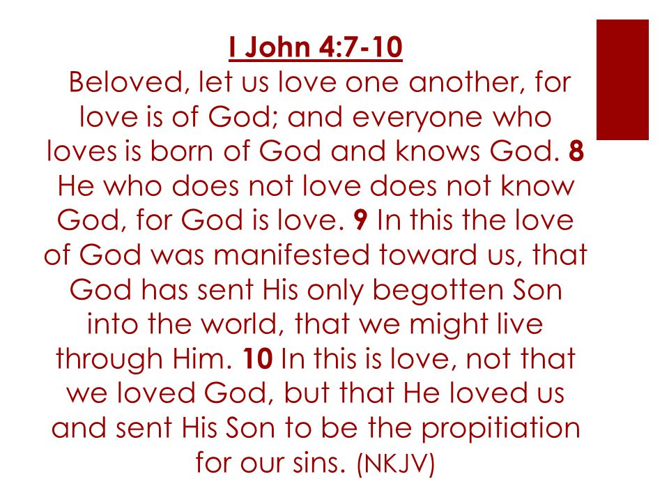 I John 4:7-10 Beloved, let us love one another, for love is of God; and everyone who loves is born of God and knows God.