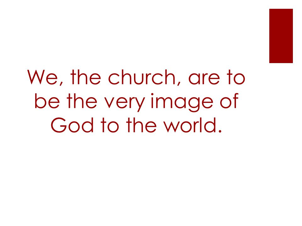 We, the church, are to be the very image of God to the world.