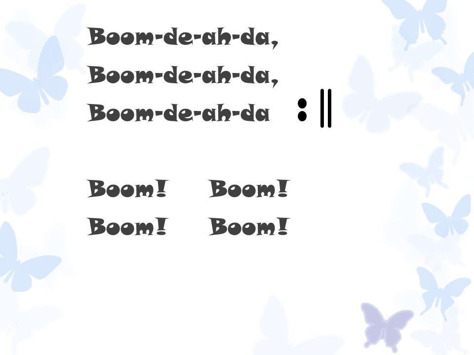 Boom-de-ah-da, Boom-de-ah-da Boom! Boom!