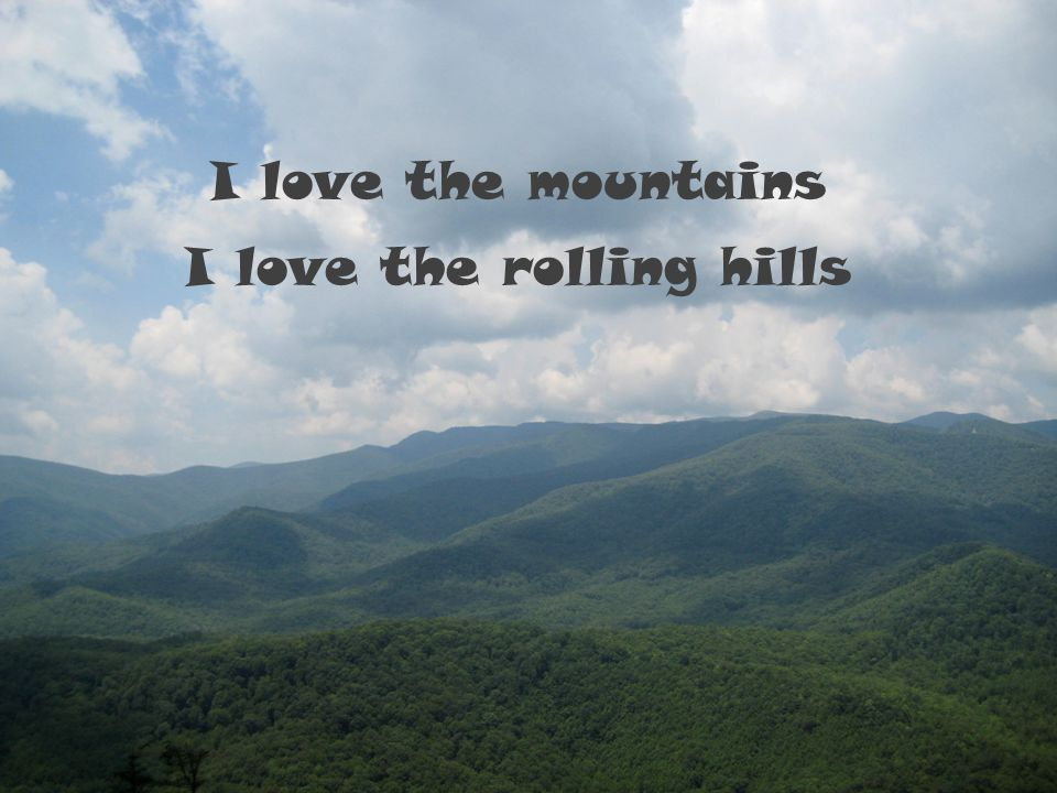 I love the mountains I love the rolling hills