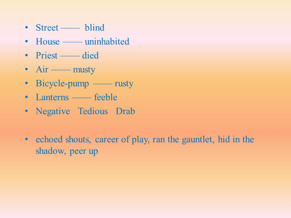 Street —— blind House —— uninhabited. Priest —— died. Air —— musty. Bicycle-pump —— rusty. Lanterns —— feeble.