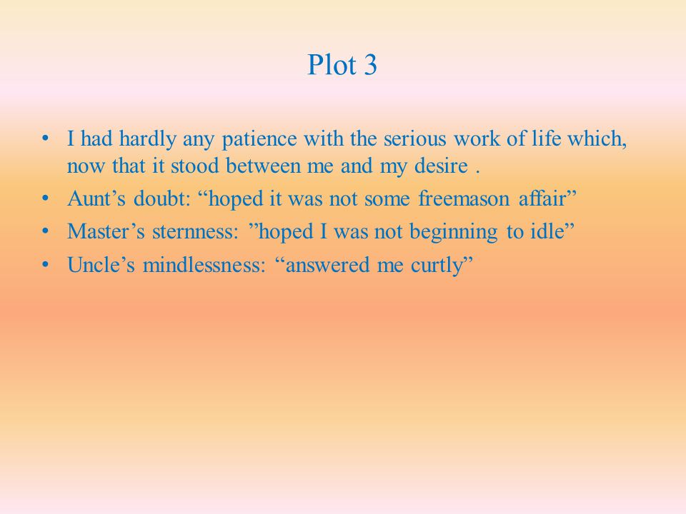 Plot 3 I had hardly any patience with the serious work of life which, now that it stood between me and my desire .