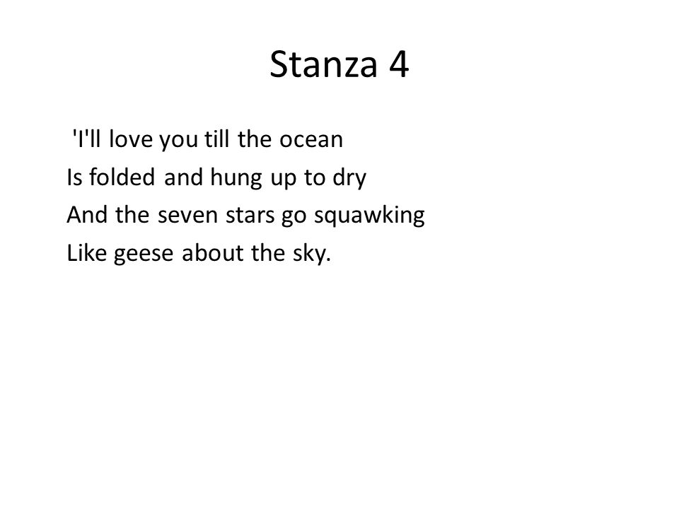 Stanza 4 I ll love you till the ocean Is folded and hung up to dry And the seven stars go squawking Like geese about the sky.