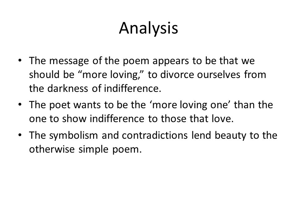 Analysis The message of the poem appears to be that we should be more loving, to divorce ourselves from the darkness of indifference.