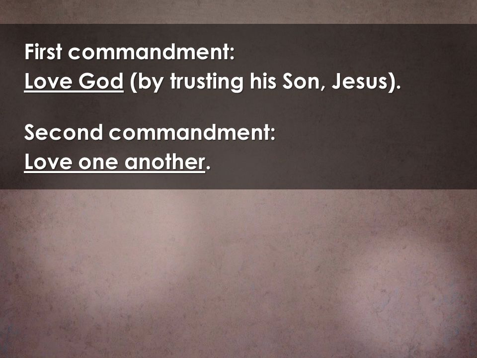 First commandment: Love God (by trusting his Son, Jesus). Second commandment: Love one another.