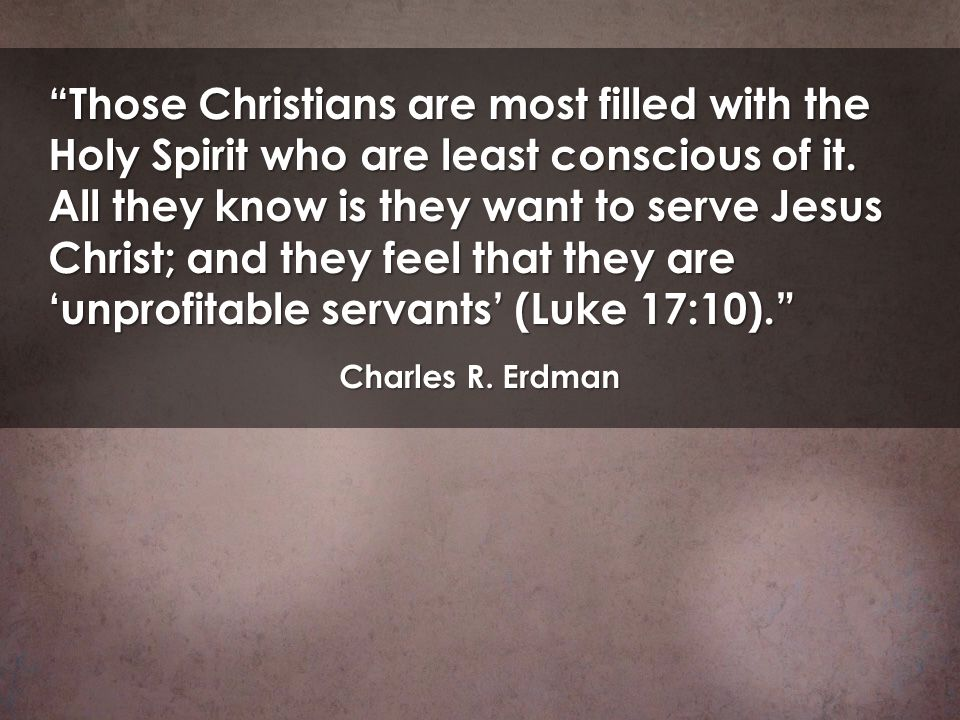 Those Christians are most filled with the Holy Spirit who are least conscious of it. All they know is they want to serve Jesus Christ; and they feel that they are 'unprofitable servants' (Luke 17:10).