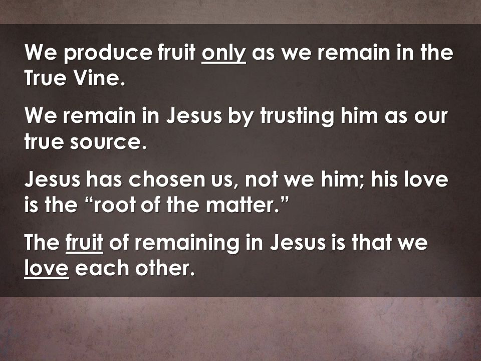 We produce fruit only as we remain in the True Vine.