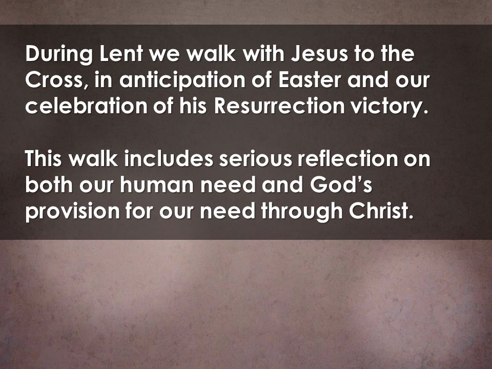 During Lent we walk with Jesus to the Cross, in anticipation of Easter and our celebration of his Resurrection victory.