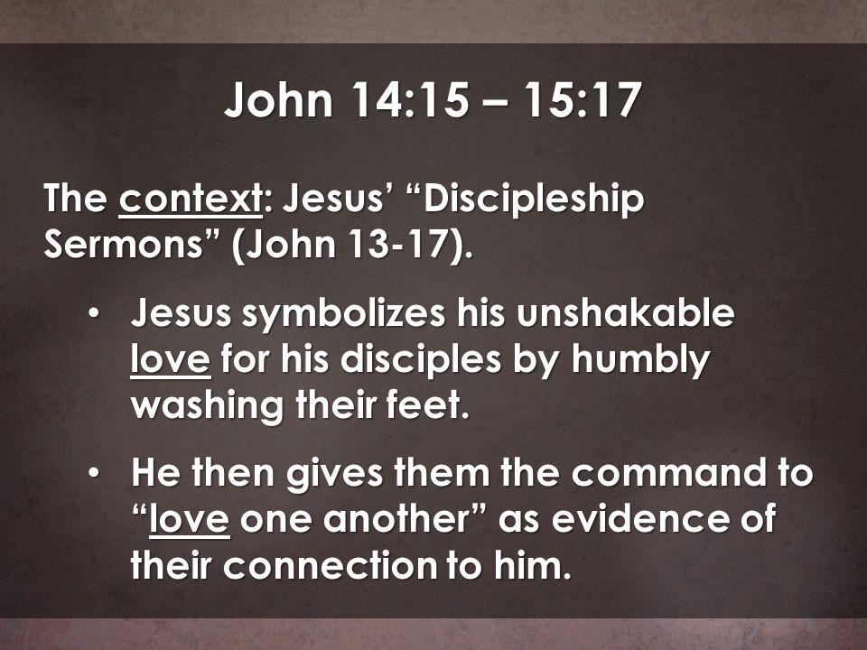 John 14:15 – 15:17 The context: Jesus' Discipleship Sermons (John 13-17).