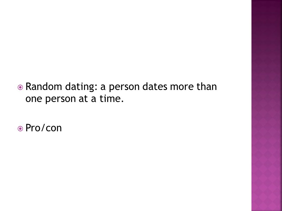 Random dating: a person dates more than one person at a time.