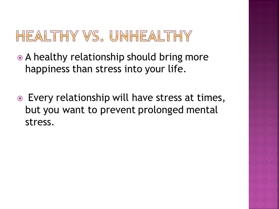 Healthy vs. unhealthy A healthy relationship should bring more happiness than stress into your life.