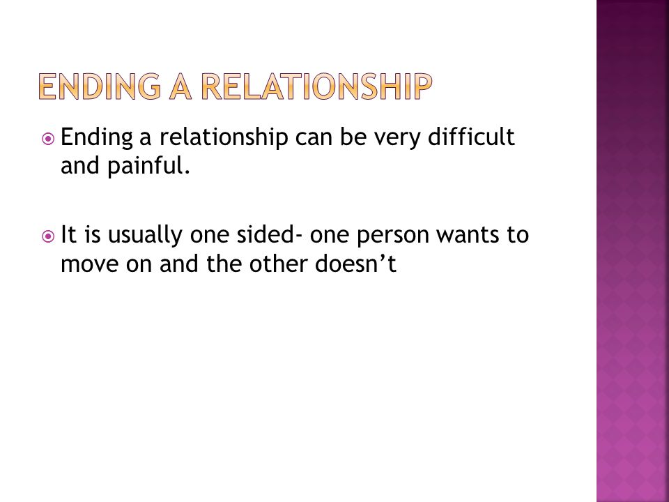 Ending a relationship Ending a relationship can be very difficult and painful.