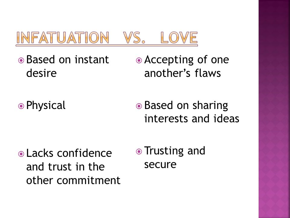 Infatuation vs. love Based on instant desire Physical