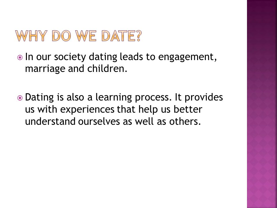 Why do we date In our society dating leads to engagement, marriage and children.