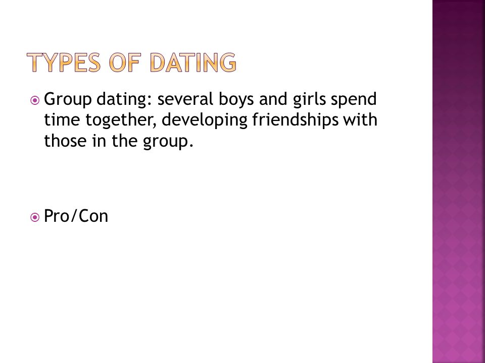 Types of dating Group dating: several boys and girls spend time together, developing friendships with those in the group.
