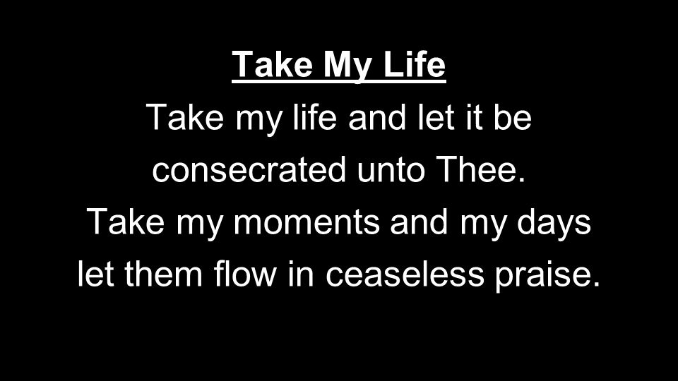 Take my life and let it be consecrated unto Thee.