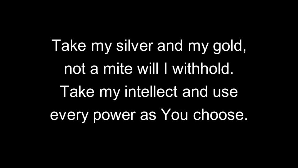 Take my silver and my gold, not a mite will I withhold.