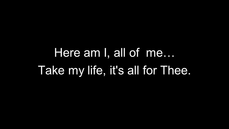 Here am I, all of me… Take my life, it s all for Thee.