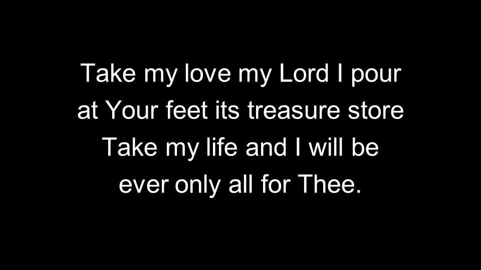 Take my love my Lord I pour at Your feet its treasure store