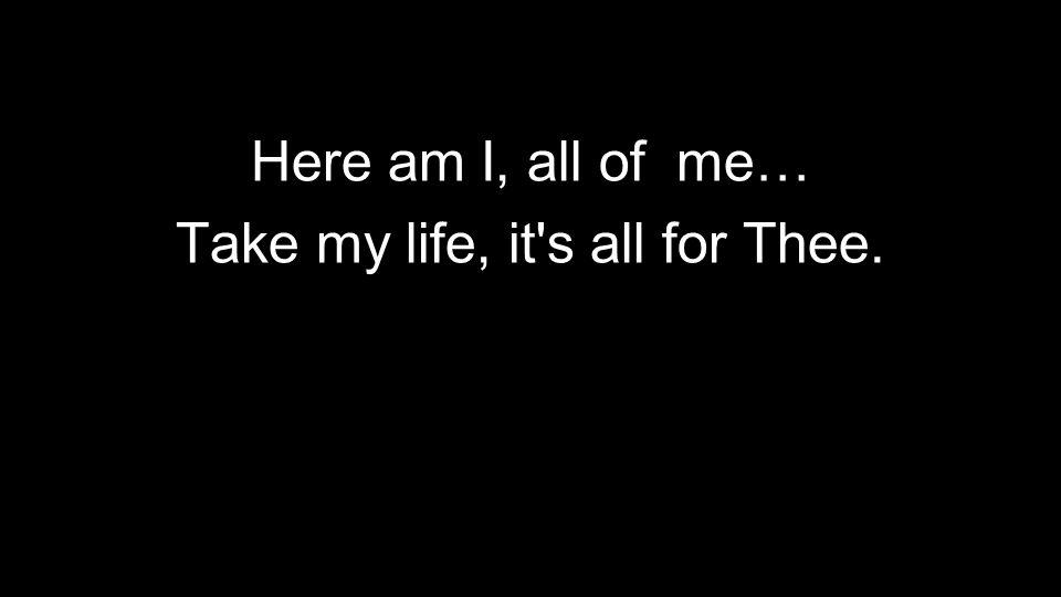 Here am I, all of me… Take my life, it s all for Thee.