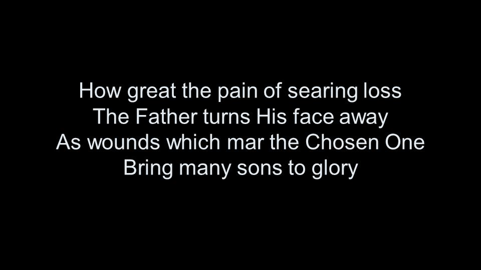 How great the pain of searing loss The Father turns His face away As wounds which mar the Chosen One Bring many sons to glory