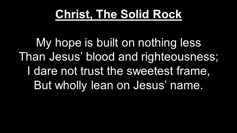 My hope is built on nothing less Than Jesus' blood and righteousness;