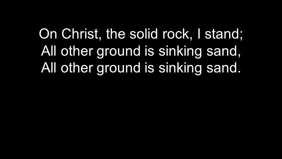 On Christ, the solid rock, I stand; All other ground is sinking sand,