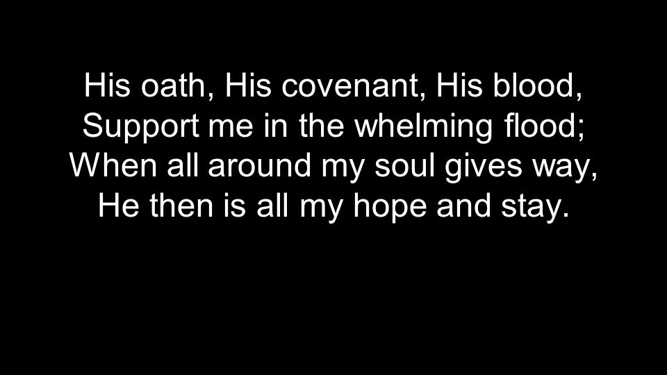 His oath, His covenant, His blood, Support me in the whelming flood;