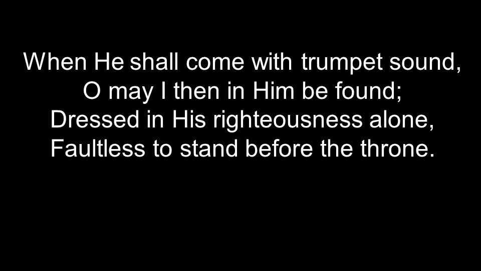 When He shall come with trumpet sound, O may I then in Him be found;