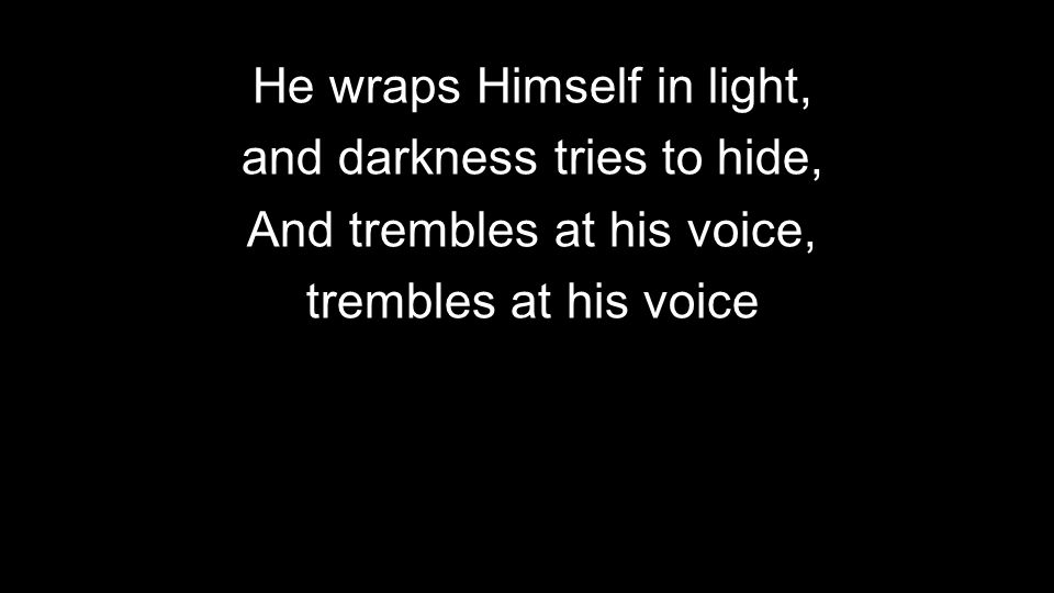 He wraps Himself in light, and darkness tries to hide,
