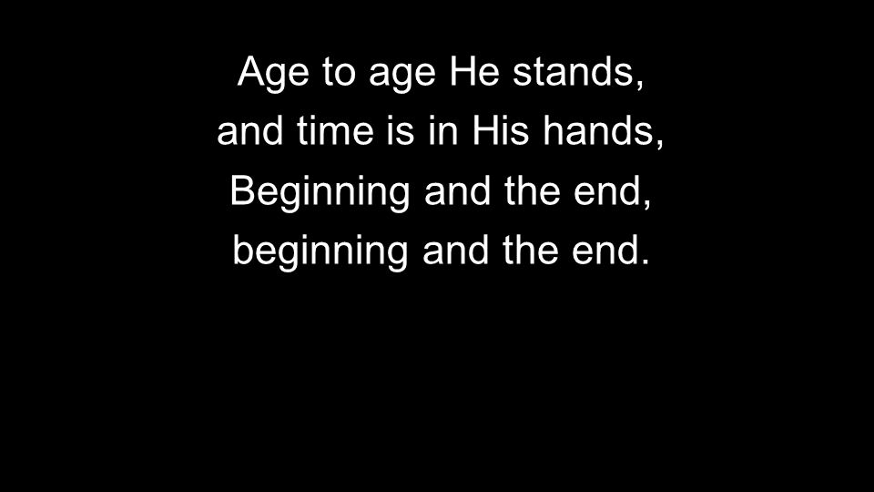 Age to age He stands, and time is in His hands, Beginning and the end, beginning and the end.