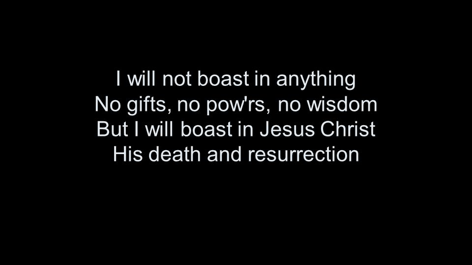 I will not boast in anything No gifts, no pow rs, no wisdom But I will boast in Jesus Christ His death and resurrection