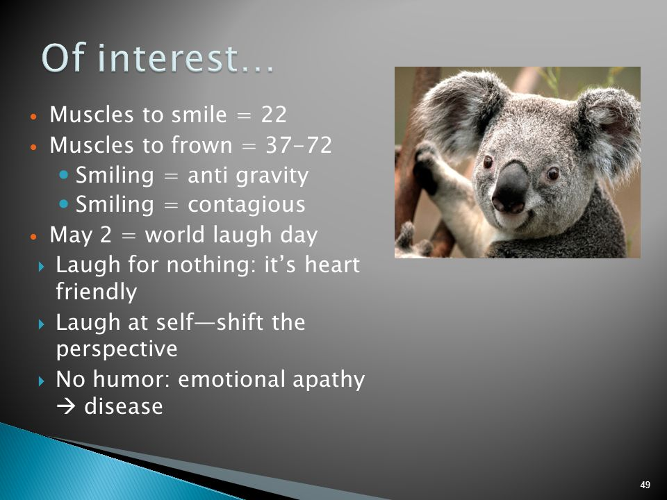 Of interest… Muscles to smile = 22 Muscles to frown = 37-72