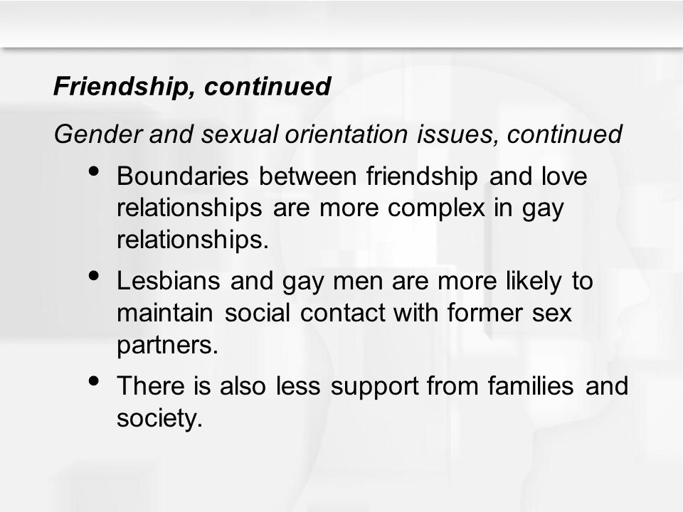 Friendship, continued Gender and sexual orientation issues, continued.