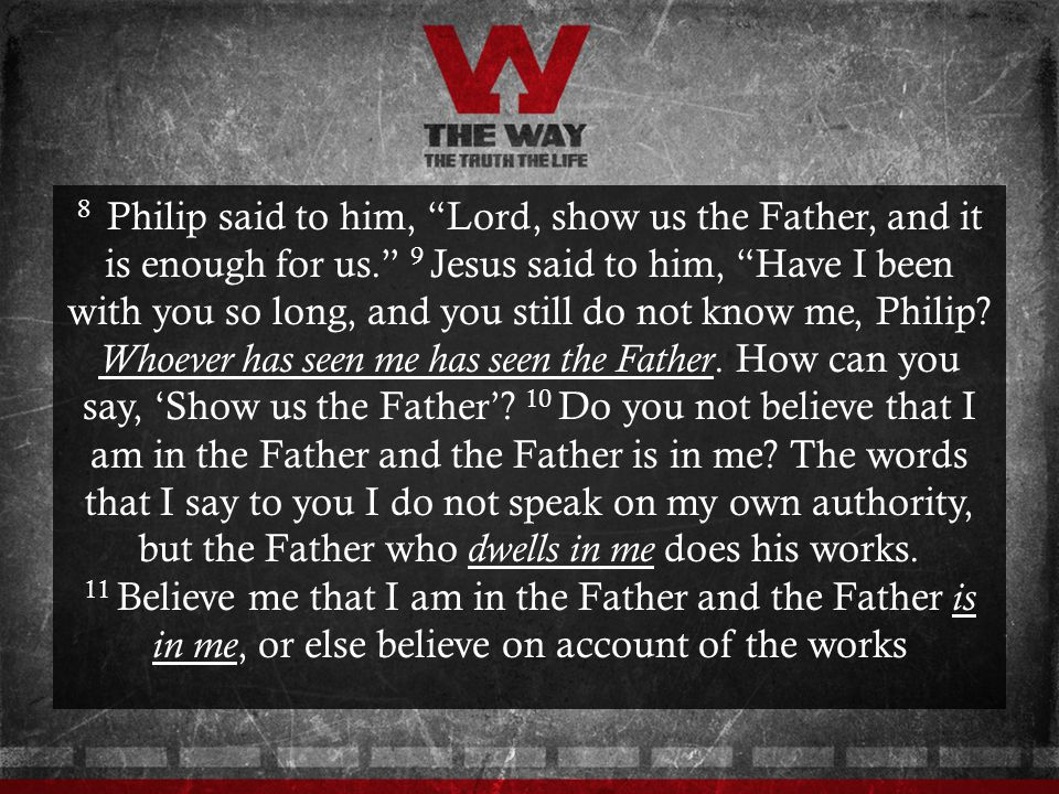 8 Philip said to him, Lord, show us the Father, and it is enough for us. 9 Jesus said to him, Have I been with you so long, and you still do not know me, Philip.