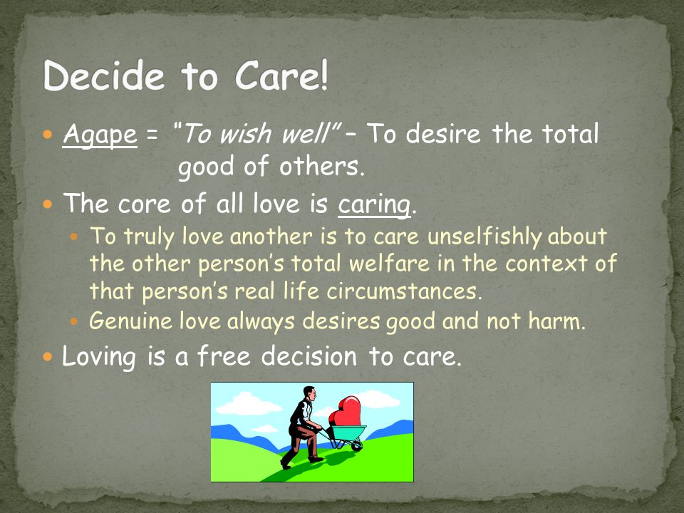 Decide to Care! Agape = To wish well – To desire the total good of others. The core of all love is caring.