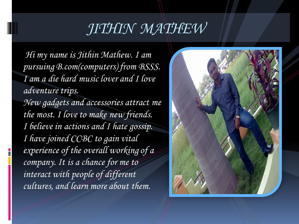 JITHIN MATHEW Hi my name is Jithin Mathew. I am pursuing B.com(computers) from BSSS. I am a die hard music lover and I love adventure trips.