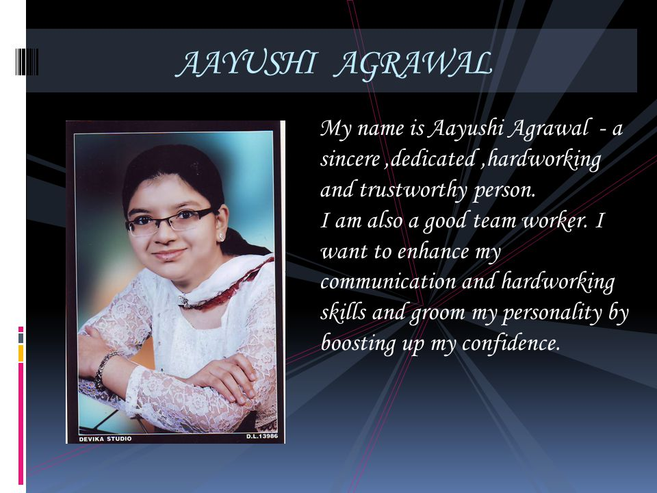 AAYUSHI AGRAWAL My name is Aayushi Agrawal - a sincere ,dedicated ,hardworking and trustworthy person.