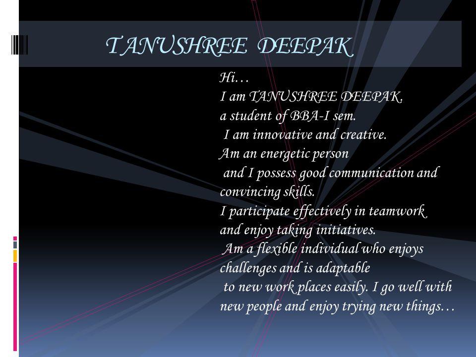 T ANUSHREE DEEPAK Hi… I am TANUSHREE DEEPAK. a student of BBA-I sem.